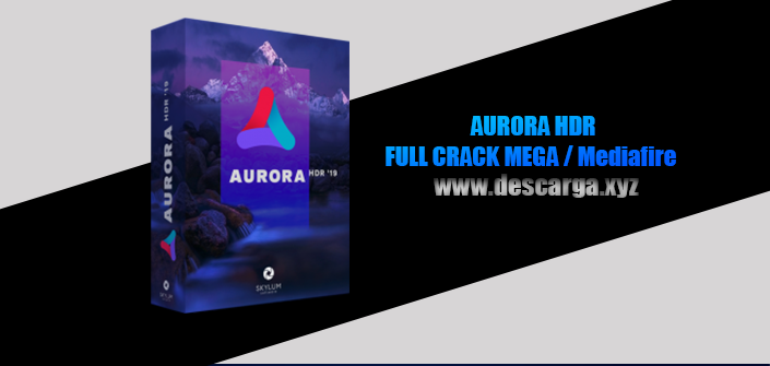 Aurora HDR 2019 Full descarga Crack download, free, gratis, serial, keygen, licencia, patch, activado, activate, free, mega, mediafire